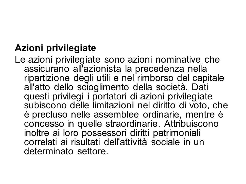 Azioni privilegiate Le azioni privilegiate sono azioni nominative che assicurano all azionista la precedenza nella ripartizione degli utili e nel rimborso del capitale all atto dello scioglimento della società.