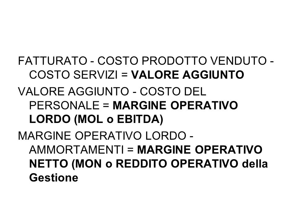 FATTURATO - COSTO PRODOTTO VENDUTO - COSTO SERVIZI = VALORE AGGIUNTO VALORE AGGIUNTO - COSTO DEL PERSONALE = MARGINE OPERATIVO LORDO (MOL o EBITDA) MARGINE OPERATIVO LORDO - AMMORTAMENTI = MARGINE OPERATIVO NETTO (MON o REDDITO OPERATIVO della Gestione