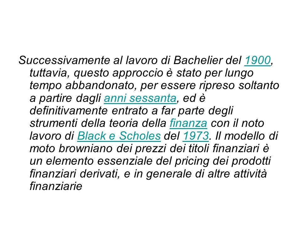 Successivamente al lavoro di Bachelier del 1900, tuttavia, questo approccio è stato per lungo tempo abbandonato, per essere ripreso soltanto a partire dagli anni sessanta, ed è definitivamente entrato a far parte degli strumenti della teoria della finanza con il noto lavoro di Black e Scholes del 1973.