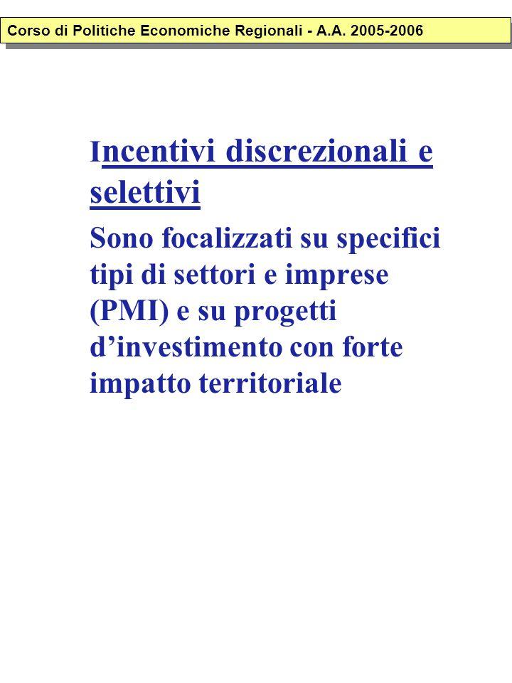 I ncentivi discrezionali e selettivi Sono focalizzati su specifici tipi di settori e imprese (PMI) e su progetti d'investimento con forte impatto territoriale Corso di Politiche Economiche Regionali - A.A.