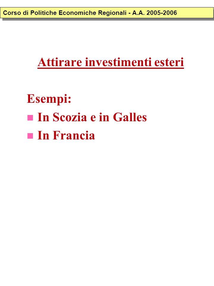 Attirare investimenti esteri Esempi: In Scozia e in Galles In Francia Corso di Politiche Economiche Regionali - A.A. 2005-2006