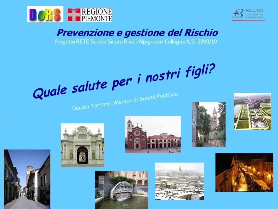 Quale salute per i nostri figli? Claudio Tortone, Medico di Sanità Pubblica Prevenzione e gestione del Rischio Progetto RETE Scuola Sicura Rivoli-Alpi