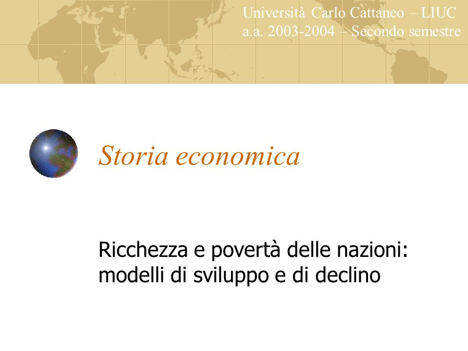 Storia economica Ricchezza e povertà delle nazioni: modelli di sviluppo e di declino Università Carlo Cattaneo – LIUC a.a.