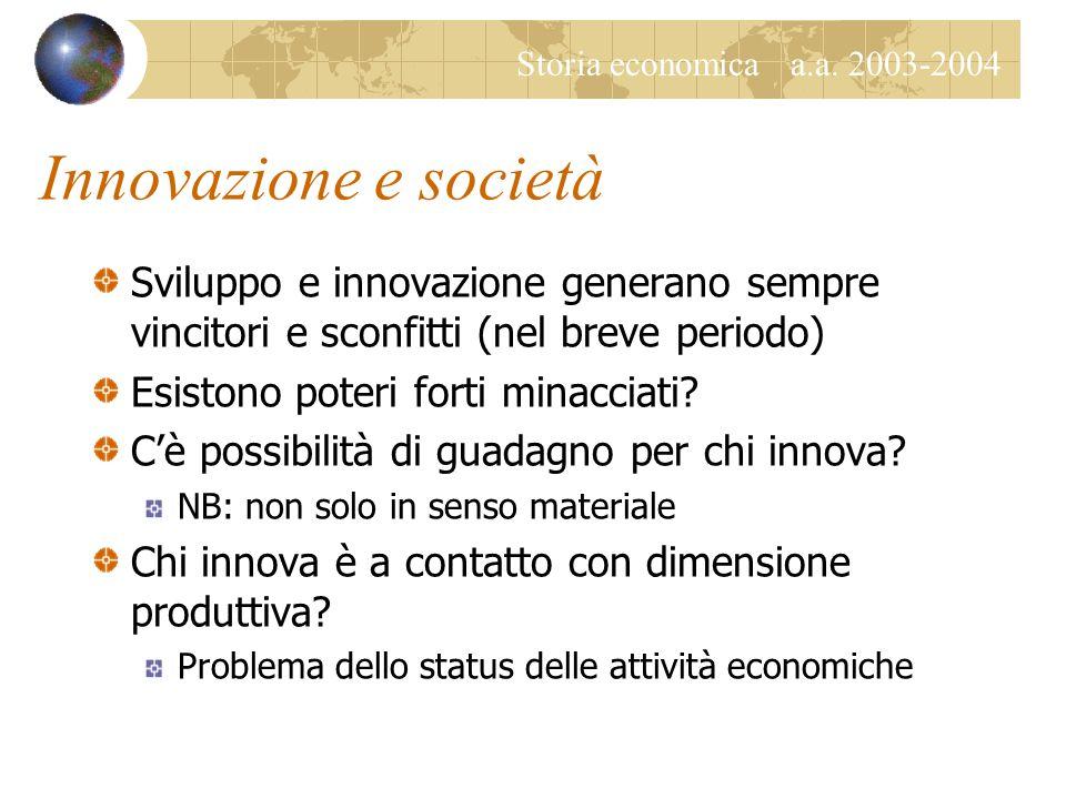 Storia economica a.a. 2003-2004 Innovazione e società Sviluppo e innovazione generano sempre vincitori e sconfitti (nel breve periodo) Esistono poteri