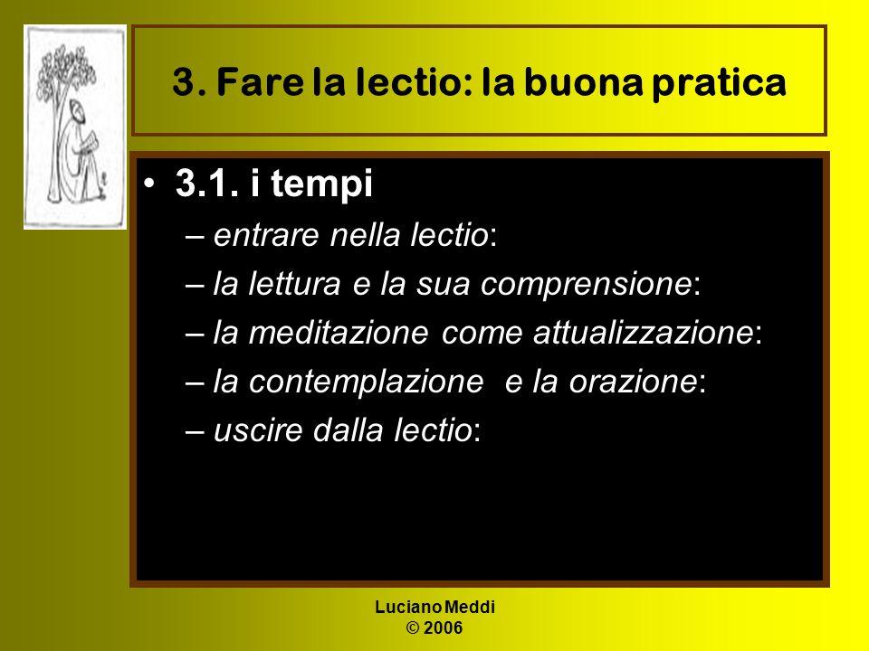 Luciano Meddi © 2006 3. Fare la lectio: la buona pratica 3.1. i tempi –entrare nella lectio: –la lettura e la sua comprensione: –la meditazione come a