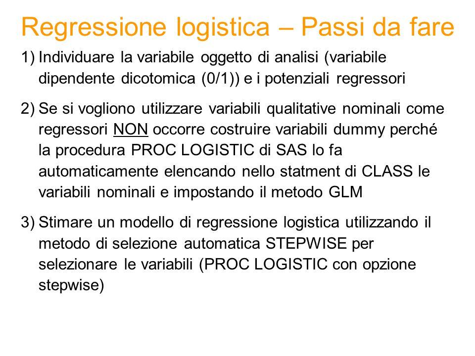 Regressione logistica – Passi da fare 1)Individuare la variabile oggetto di analisi (variabile dipendente dicotomica (0/1)) e i potenziali regressori 2)Se si vogliono utilizzare variabili qualitative nominali come regressori NON occorre costruire variabili dummy perché la procedura PROC LOGISTIC di SAS lo fa automaticamente elencando nello statment di CLASS le variabili nominali e impostando il metodo GLM 3)Stimare un modello di regressione logistica utilizzando il metodo di selezione automatica STEPWISE per selezionare le variabili (PROC LOGISTIC con opzione stepwise)