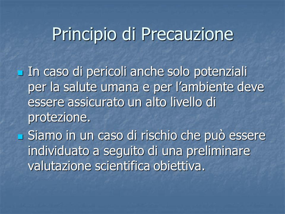 Principio di Precauzione In caso di pericoli anche solo potenziali per la salute umana e per l'ambiente deve essere assicurato un alto livello di protezione.