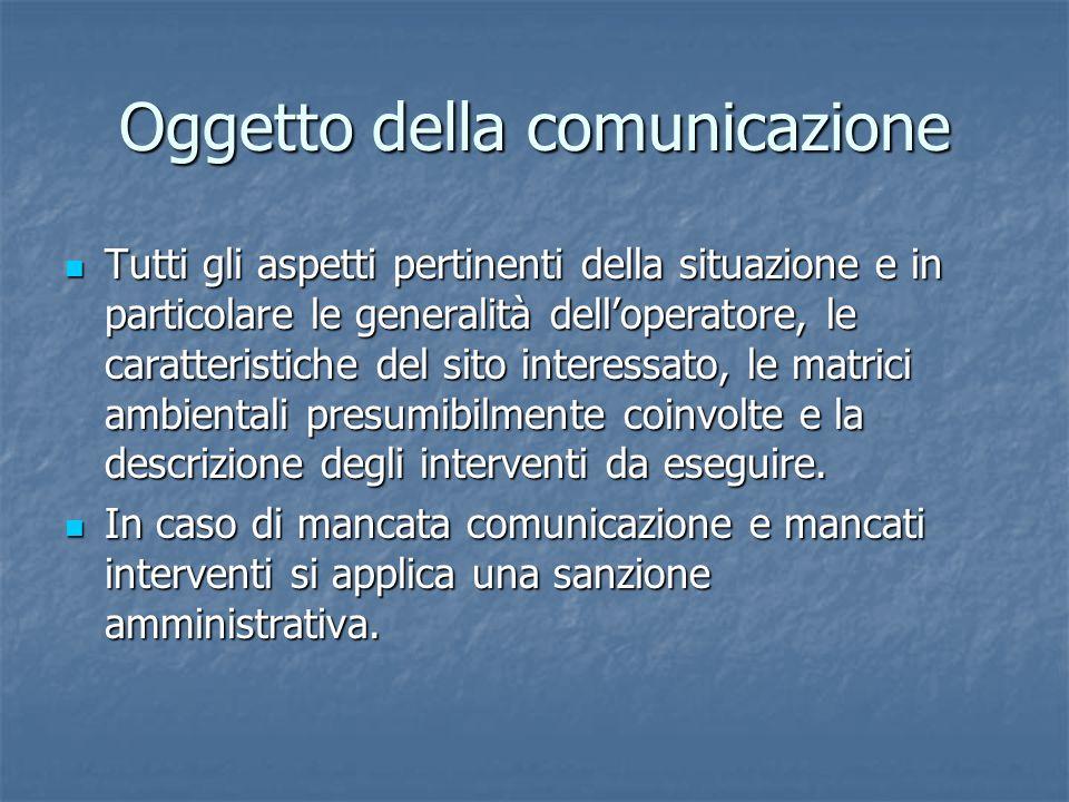 Oggetto della comunicazione Tutti gli aspetti pertinenti della situazione e in particolare le generalità dell'operatore, le caratteristiche del sito interessato, le matrici ambientali presumibilmente coinvolte e la descrizione degli interventi da eseguire.