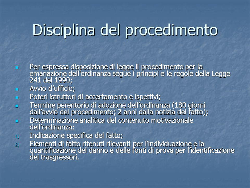 Disciplina del procedimento Per espressa disposizione di legge il procedimento per la emanazione dell'ordinanza segue i principi e le regole della Legge 241 del 1990; Per espressa disposizione di legge il procedimento per la emanazione dell'ordinanza segue i principi e le regole della Legge 241 del 1990; Avvio d'ufficio; Avvio d'ufficio; Poteri istruttori di accertamento e ispettivi; Poteri istruttori di accertamento e ispettivi; Termine perentorio di adozione dell'ordinanza (180 giorni dall'avvio del procedimento; 2 anni dalla notizia del fatto); Termine perentorio di adozione dell'ordinanza (180 giorni dall'avvio del procedimento; 2 anni dalla notizia del fatto); Determinazione analitica del contenuto motivazionale dell'ordinanza: Determinazione analitica del contenuto motivazionale dell'ordinanza: 1) Indicazione specifica del fatto; 2) Elementi di fatto ritenuti rilevanti per l'individuazione e la quantificazione del danno e delle fonti di prova per l'identificazione dei trasgressori.