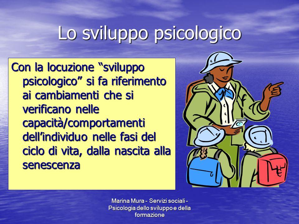 """Marina Mura - Servizi sociali - Psicologia dello sviluppo e della formazione Lo sviluppo psicologico Con la locuzione """"sviluppo psicologico"""" si fa rif"""