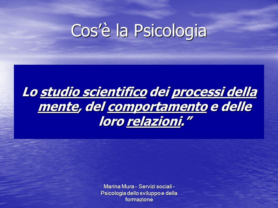 Marina Mura - Servizi sociali - Psicologia dello sviluppo e della formazione Cos'è la Psicologia Lo studio scientifico dei processi della mente, del comportamento e delle loro relazioni.