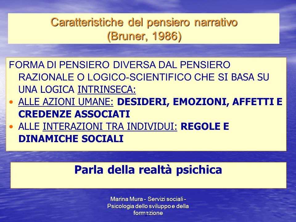 Marina Mura - Servizi sociali - Psicologia dello sviluppo e della formazione 91 FORMA DI PENSIERO DIVERSA DAL PENSIERO RAZIONALE O LOGICO-SCIENTIFICO CHE S I BASA SU UNA LOGICA INTRINSECA: ALLE AZIONI UMANE: DESIDERI, EMOZIONI, AFFETTI E CREDENZE ASSOCIATI ALLE INTERAZIONI TRA INDIVIDUI: REGOLE E DINAMICHE SOCIALI Parla della realtà psichica Caratteristiche del pensiero narrativo (Bruner, 1986)