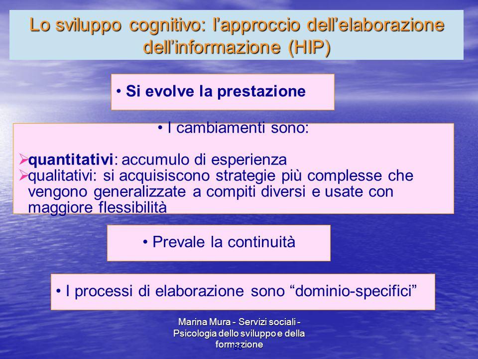 Marina Mura - Servizi sociali - Psicologia dello sviluppo e della formazione 95 Si evolve la prestazione I cambiamenti sono:  quantitativi: accumulo di esperienza  qualitativi: si acquisiscono strategie più complesse che vengono generalizzate a compiti diversi e usate con maggiore flessibilità Prevale la continuità I processi di elaborazione sono dominio-specifici Lo sviluppo cognitivo: l'approccio dell'elaborazione dell'informazione (HIP)