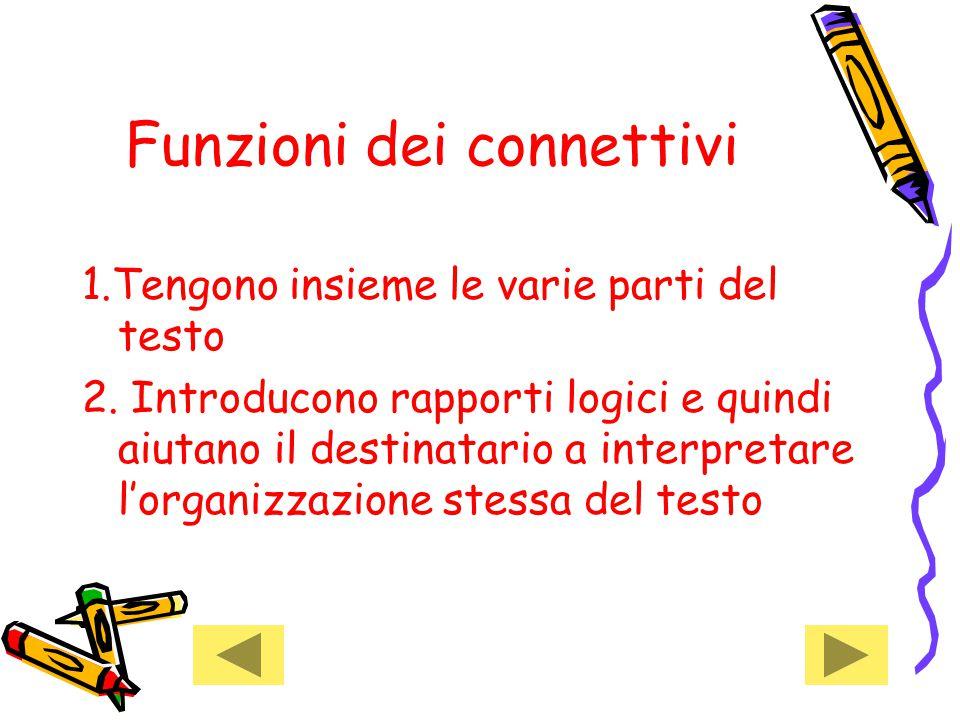 Funzioni dei connettivi 1.Tengono insieme le varie parti del testo 2. Introducono rapporti logici e quindi aiutano il destinatario a interpretare l'or