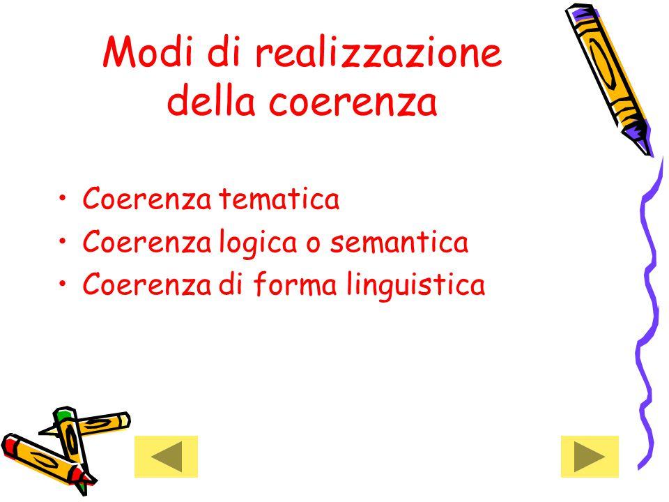 Modi di realizzazione della coerenza Coerenza tematica Coerenza logica o semantica Coerenza di forma linguistica