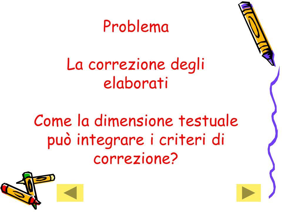 Problema La correzione degli elaborati Come la dimensione testuale può integrare i criteri di correzione?