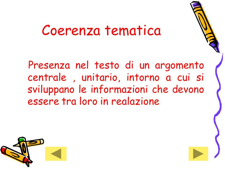 Coerenza tematica Presenza nel testo di un argomento centrale, unitario, intorno a cui si sviluppano le informazioni che devono essere tra loro in realazione