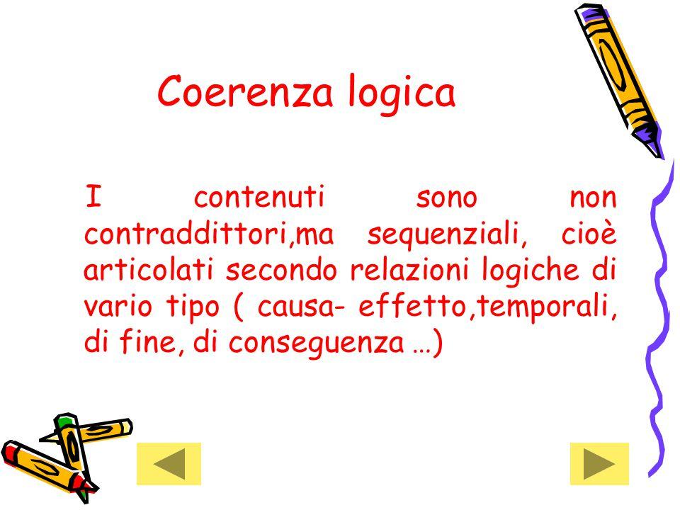 Coerenza logica I contenuti sono non contraddittori,ma sequenziali, cioè articolati secondo relazioni logiche di vario tipo ( causa- effetto,temporali, di fine, di conseguenza …)
