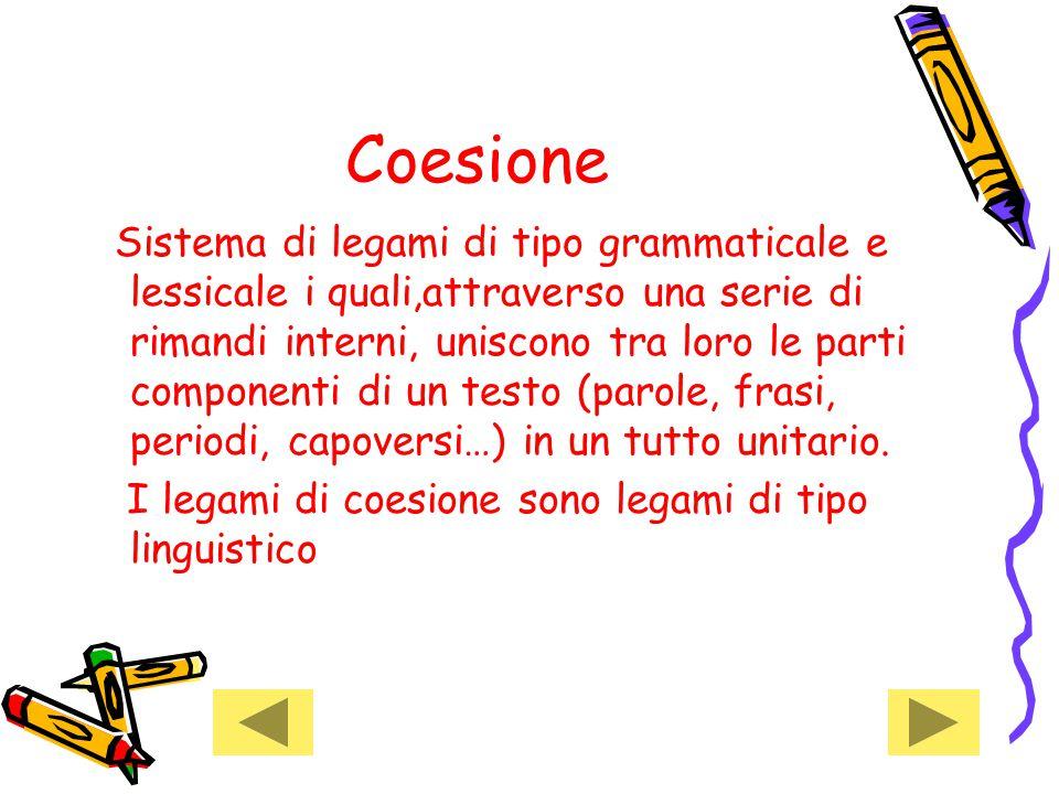 Coesione Sistema di legami di tipo grammaticale e lessicale i quali,attraverso una serie di rimandi interni, uniscono tra loro le parti componenti di