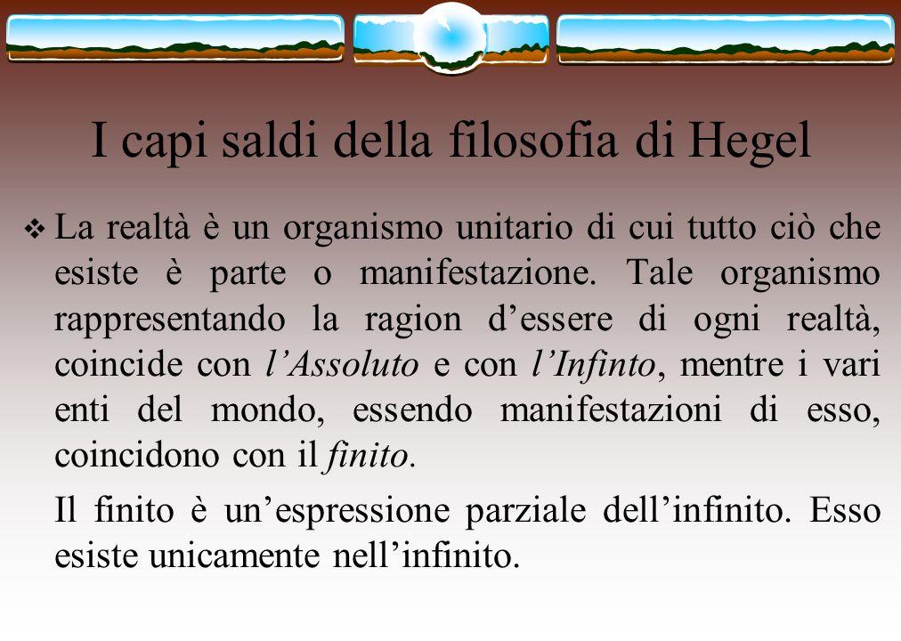 I capi saldi della filosofia di Hegel  La realtà è un organismo unitario di cui tutto ciò che esiste è parte o manifestazione. Tale organismo rappres