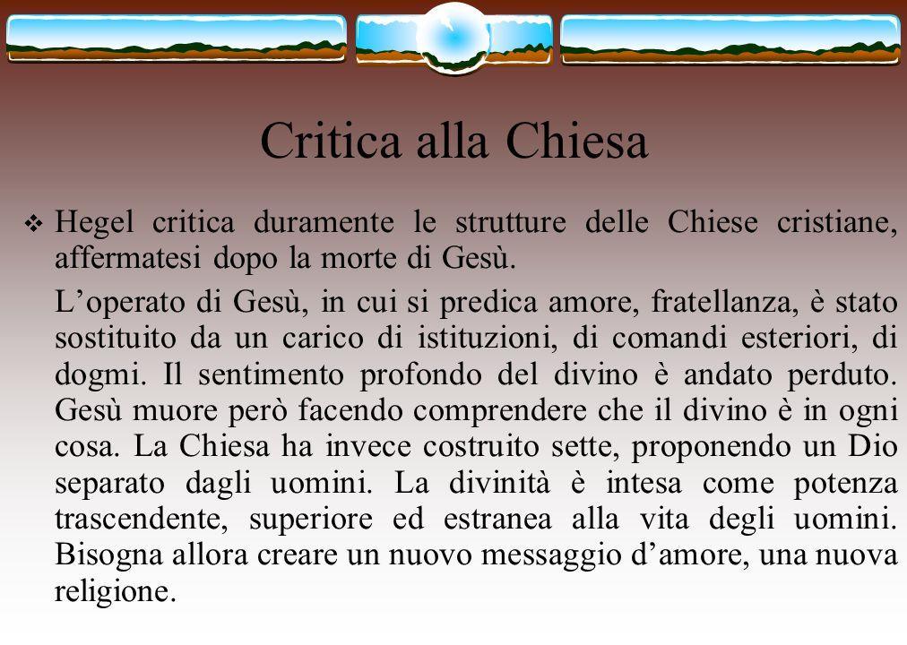 Critica alla Chiesa  Hegel critica duramente le strutture delle Chiese cristiane, affermatesi dopo la morte di Gesù. L'operato di Gesù, in cui si pre
