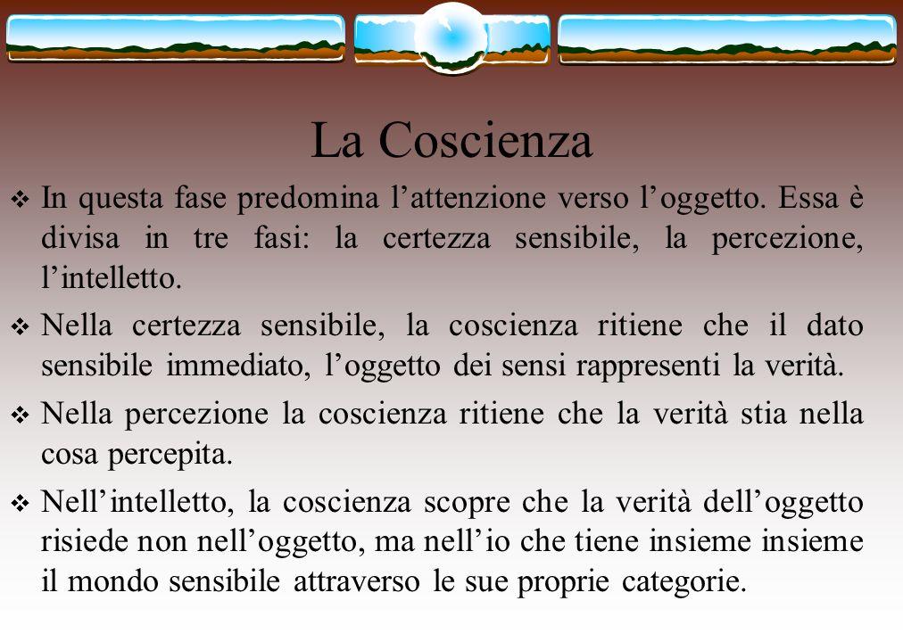 La Coscienza  In questa fase predomina l'attenzione verso l'oggetto. Essa è divisa in tre fasi: la certezza sensibile, la percezione, l'intelletto. 
