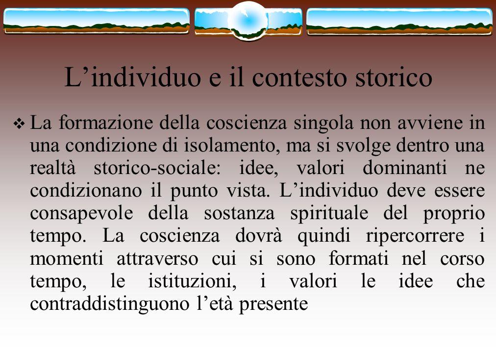 L'individuo e il contesto storico  La formazione della coscienza singola non avviene in una condizione di isolamento, ma si svolge dentro una realtà