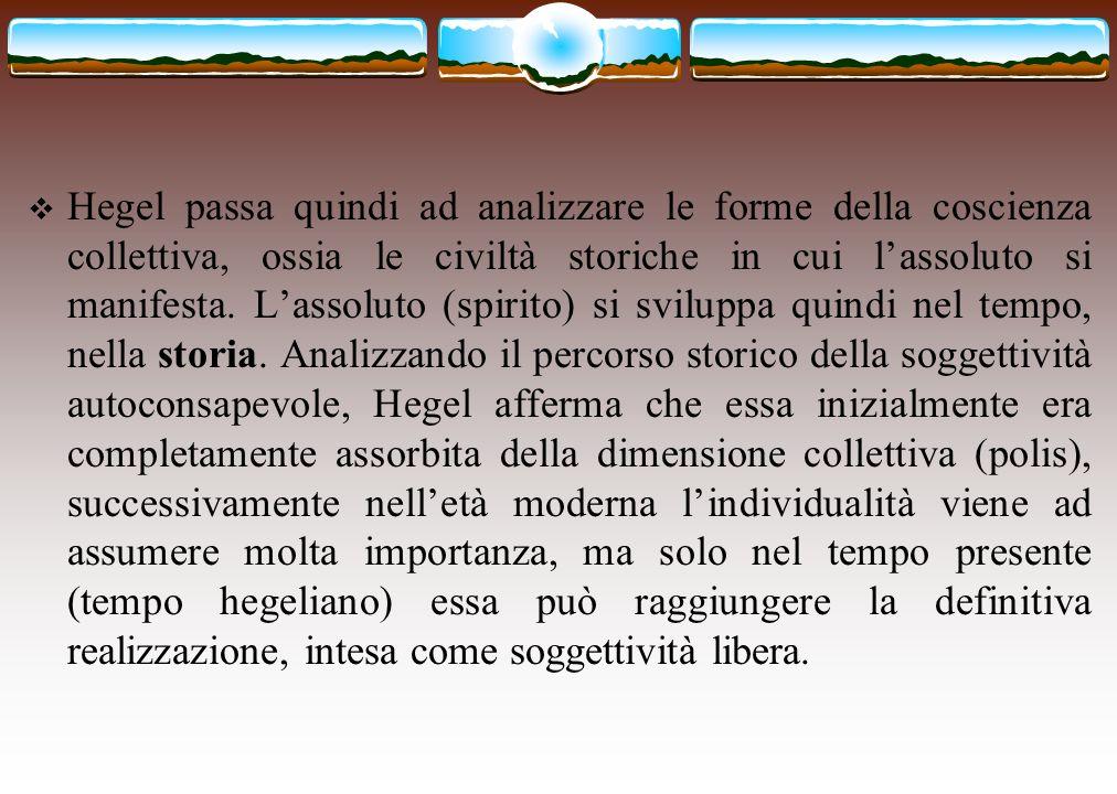  Hegel passa quindi ad analizzare le forme della coscienza collettiva, ossia le civiltà storiche in cui l'assoluto si manifesta. L'assoluto (spirito)