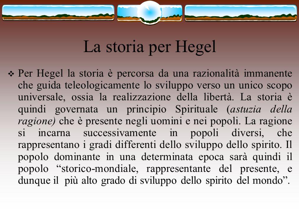 La storia per Hegel  Per Hegel la storia è percorsa da una razionalità immanente che guida teleologicamente lo sviluppo verso un unico scopo universa