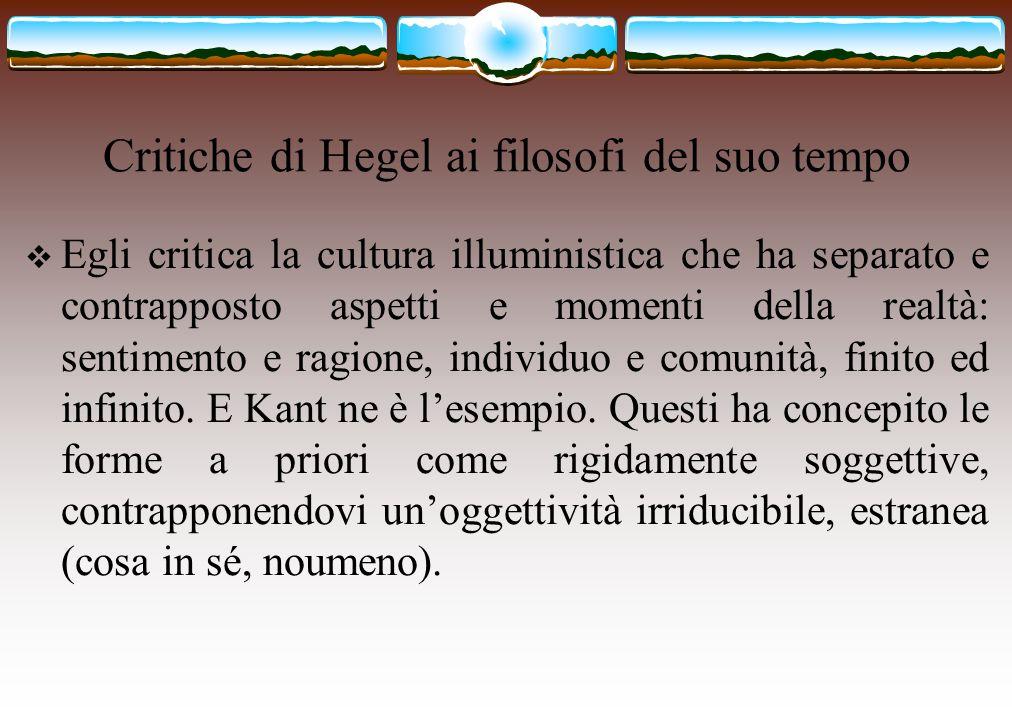 Critiche di Hegel ai filosofi del suo tempo  Egli critica la cultura illuministica che ha separato e contrapposto aspetti e momenti della realtà: sen