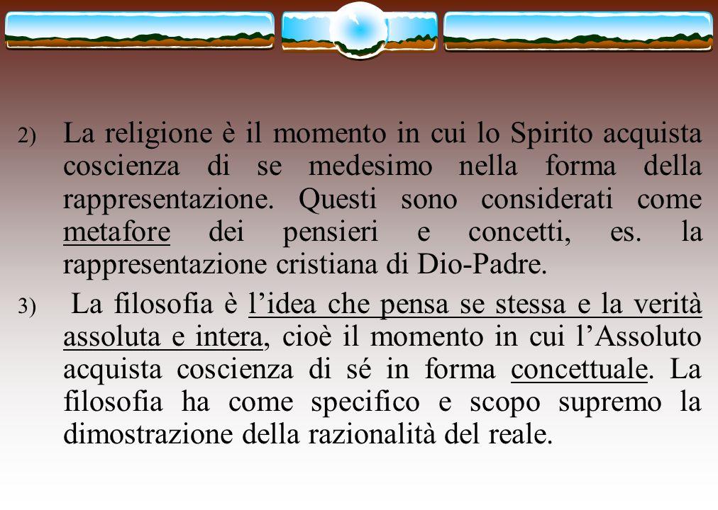 2) La religione è il momento in cui lo Spirito acquista coscienza di se medesimo nella forma della rappresentazione. Questi sono considerati come meta