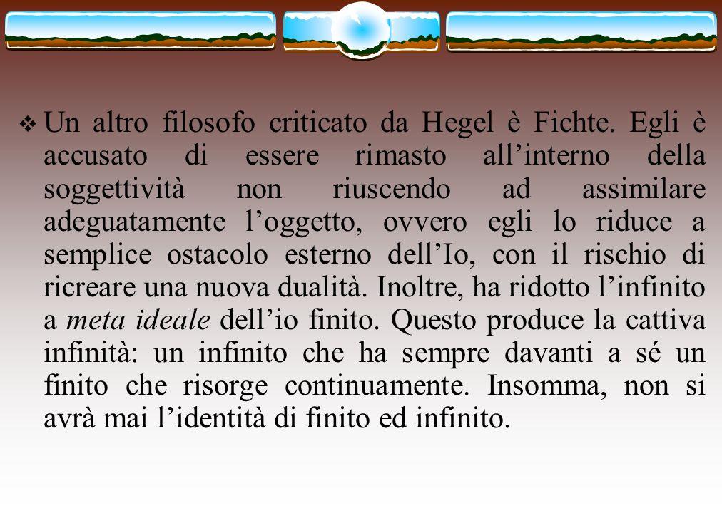  Un altro filosofo criticato da Hegel è Fichte. Egli è accusato di essere rimasto all'interno della soggettività non riuscendo ad assimilare adeguata
