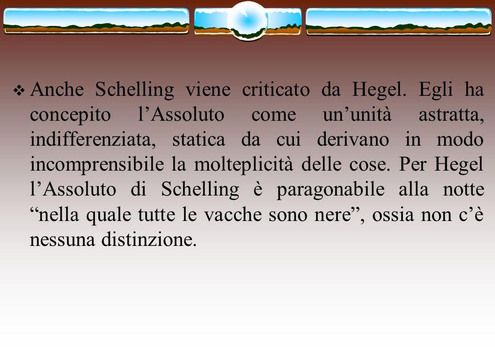  Anche Schelling viene criticato da Hegel. Egli ha concepito l'Assoluto come un'unità astratta, indifferenziata, statica da cui derivano in modo inco
