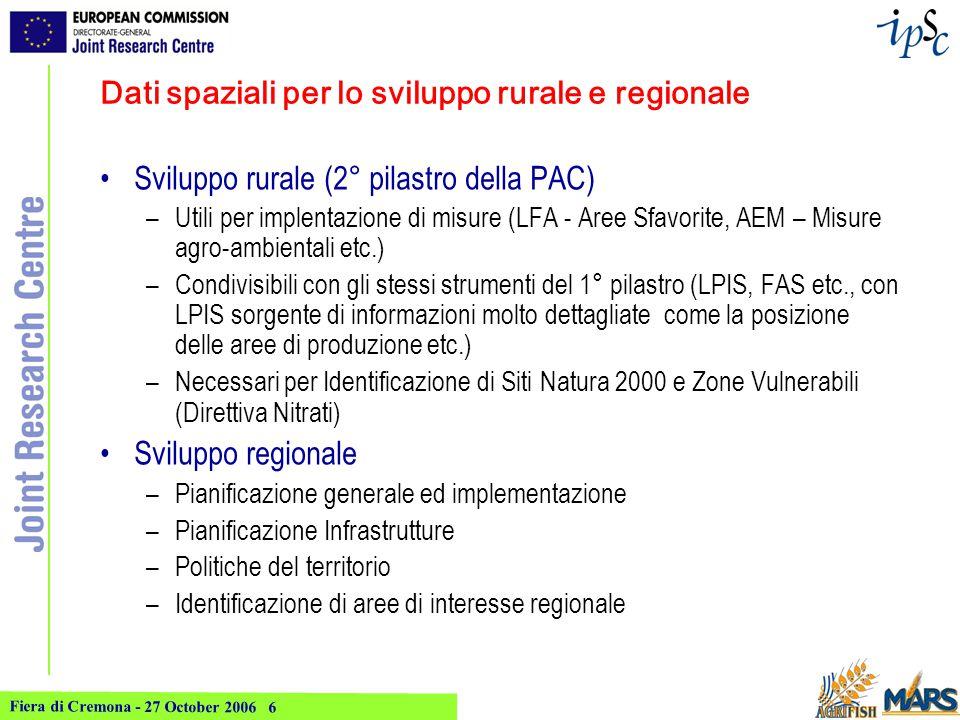 Fiera di Cremona - 27 October 2006 6 Dati spaziali per lo sviluppo rurale e regionale Sviluppo rurale (2° pilastro della PAC) –Utili per implentazione di misure (LFA - Aree Sfavorite, AEM – Misure agro-ambientali etc.) –Condivisibili con gli stessi strumenti del 1° pilastro (LPIS, FAS etc., con LPIS sorgente di informazioni molto dettagliate come la posizione delle aree di produzione etc.) –Necessari per Identificazione di Siti Natura 2000 e Zone Vulnerabili (Direttiva Nitrati) Sviluppo regionale –Pianificazione generale ed implementazione –Pianificazione Infrastrutture –Politiche del territorio –Identificazione di aree di interesse regionale