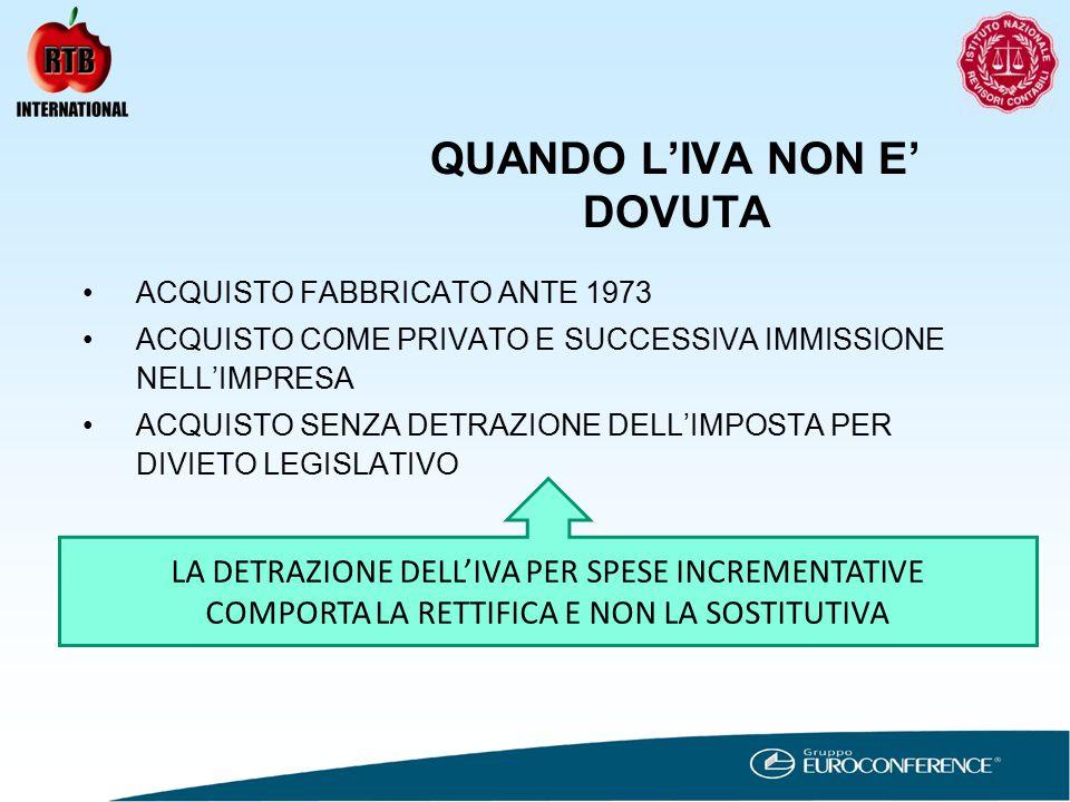 QUANDO L'IVA NON E' DOVUTA ACQUISTO FABBRICATO ANTE 1973 ACQUISTO COME PRIVATO E SUCCESSIVA IMMISSIONE NELL'IMPRESA ACQUISTO SENZA DETRAZIONE DELL'IMPOSTA PER DIVIETO LEGISLATIVO LA DETRAZIONE DELL'IVA PER SPESE INCREMENTATIVE COMPORTA LA RETTIFICA E NON LA SOSTITUTIVA
