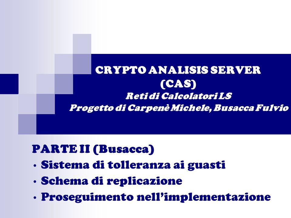 CRYPTO ANALISIS SERVER (CAS) Reti di Calcolatori LS Progetto di Carpenè Michele, Busacca Fulvio PARTE II (Busacca) Sistema di tolleranza ai guasti Schema di replicazione Proseguimento nell'implementazione