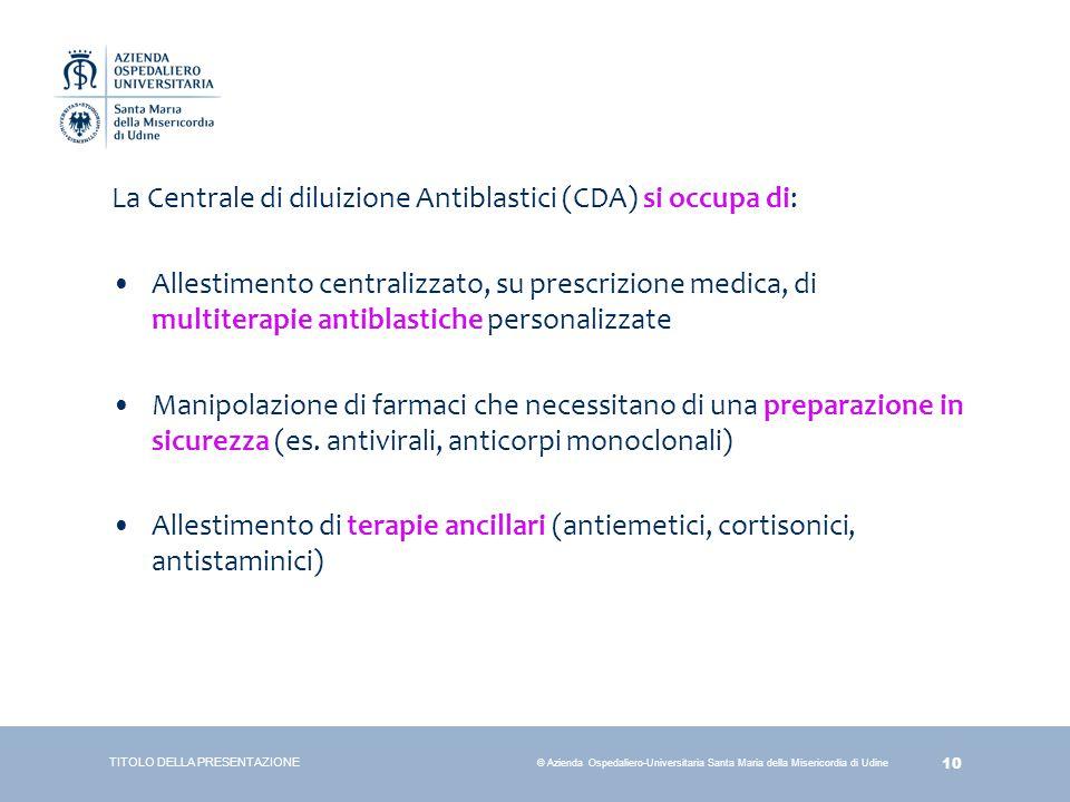 10 © Azienda Ospedaliero-Universitaria Santa Maria della Misericordia di Udine TITOLO DELLA PRESENTAZIONE La Centrale di diluizione Antiblastici (CDA)
