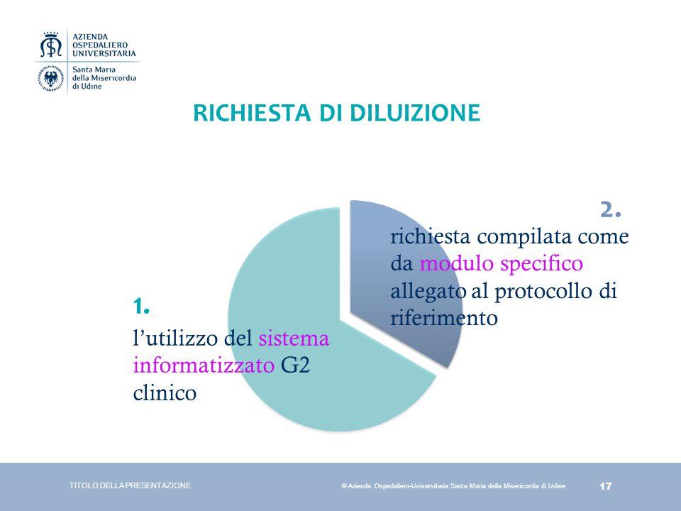 17 © Azienda Ospedaliero-Universitaria Santa Maria della Misericordia di Udine RICHIESTA DI DILUIZIONE TITOLO DELLA PRESENTAZIONE l'utilizzo del siste