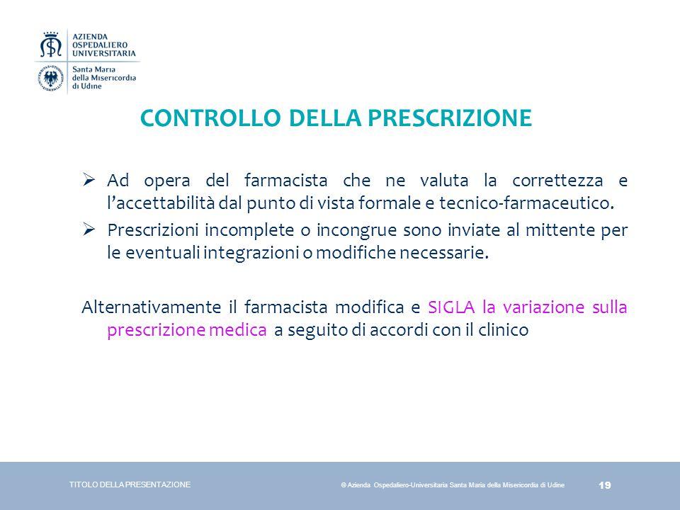 19 © Azienda Ospedaliero-Universitaria Santa Maria della Misericordia di Udine CONTROLLO DELLA PRESCRIZIONE  Ad opera del farmacista che ne valuta la