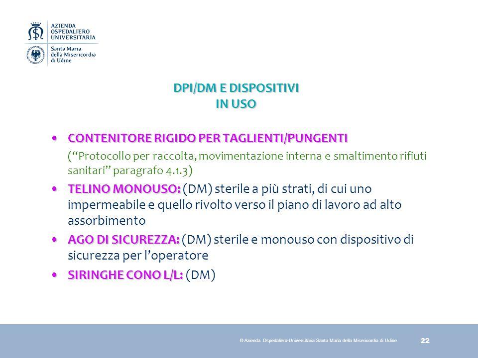 22 © Azienda Ospedaliero-Universitaria Santa Maria della Misericordia di Udine DPI/DM E DISPOSITIVI IN USO CONTENITORE RIGIDO PER TAGLIENTI/PUNGENTICO