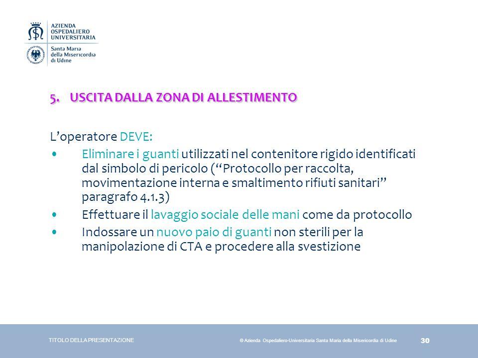 30 © Azienda Ospedaliero-Universitaria Santa Maria della Misericordia di Udine 5.USCITA DALLA ZONA DI ALLESTIMENTO L'operatore DEVE: Eliminare i guant