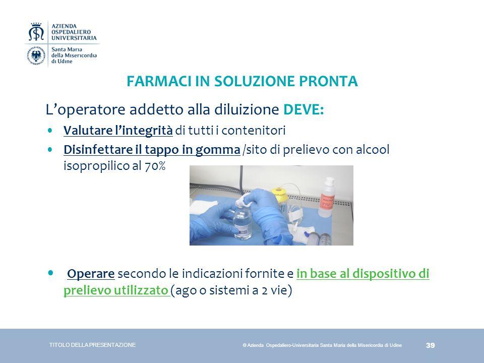 39 © Azienda Ospedaliero-Universitaria Santa Maria della Misericordia di Udine FARMACI IN SOLUZIONE PRONTA L'operatore addetto alla diluizione DEVE: V