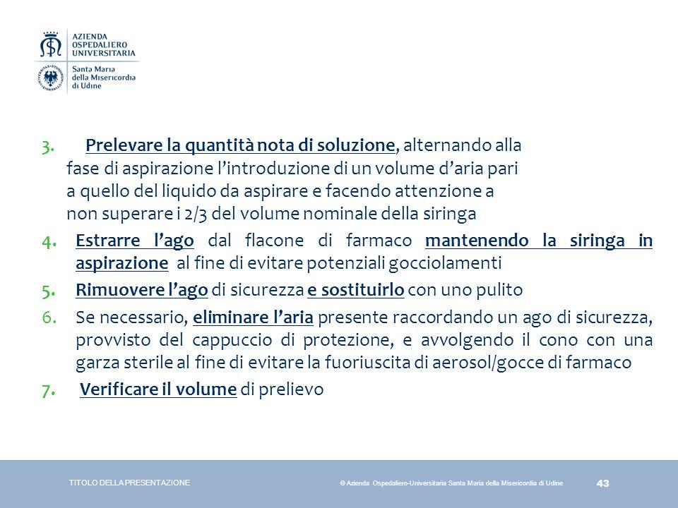 43 © Azienda Ospedaliero-Universitaria Santa Maria della Misericordia di Udine TITOLO DELLA PRESENTAZIONE 3. Prelevare la quantità nota di soluzione,