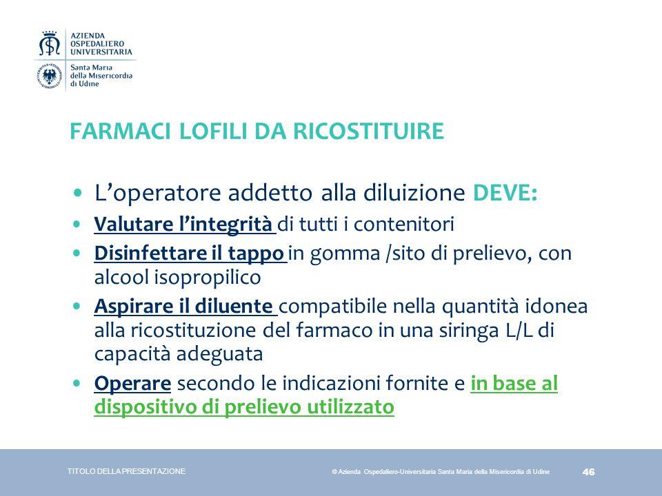 46 © Azienda Ospedaliero-Universitaria Santa Maria della Misericordia di Udine FARMACI LOFILI DA RICOSTITUIRE L'operatore addetto alla diluizione DEVE