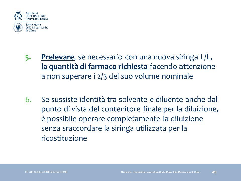 49 © Azienda Ospedaliero-Universitaria Santa Maria della Misericordia di Udine 5.Prelevare, se necessario con una nuova siringa L/L, la quantità di fa
