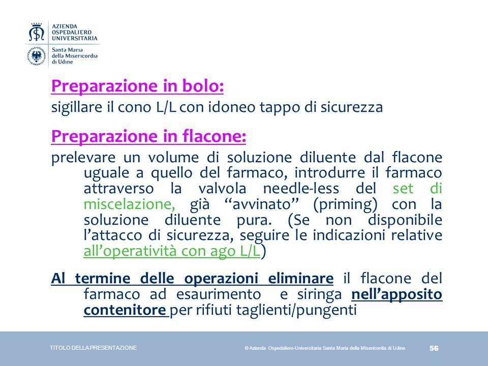 56 © Azienda Ospedaliero-Universitaria Santa Maria della Misericordia di Udine Preparazione in bolo: sigillare il cono L/L con idoneo tappo di sicurez