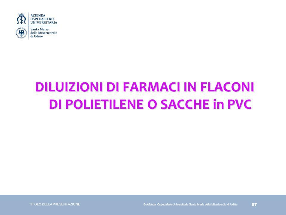 57 © Azienda Ospedaliero-Universitaria Santa Maria della Misericordia di Udine DILUIZIONI DI FARMACI IN FLACONI DI POLIETILENE O SACCHE in PVC TITOLO