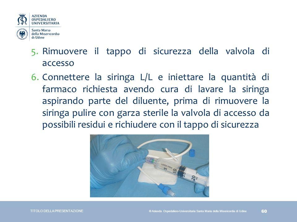 60 © Azienda Ospedaliero-Universitaria Santa Maria della Misericordia di Udine 5.Rimuovere il tappo di sicurezza della valvola di accesso 6.Connettere