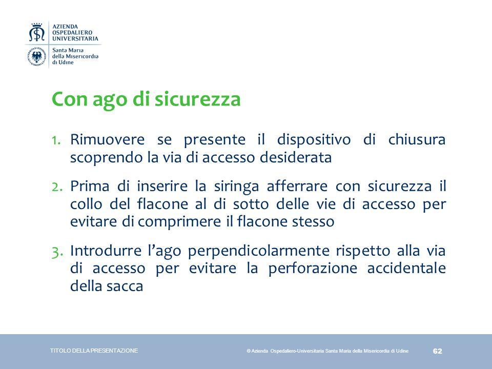 62 © Azienda Ospedaliero-Universitaria Santa Maria della Misericordia di Udine Con ago di sicurezza 1.Rimuovere se presente il dispositivo di chiusura