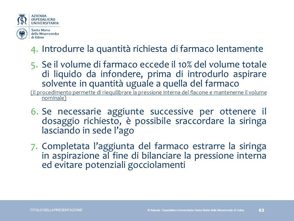 63 © Azienda Ospedaliero-Universitaria Santa Maria della Misericordia di Udine 4.Introdurre la quantità richiesta di farmaco lentamente 5.Se il volume